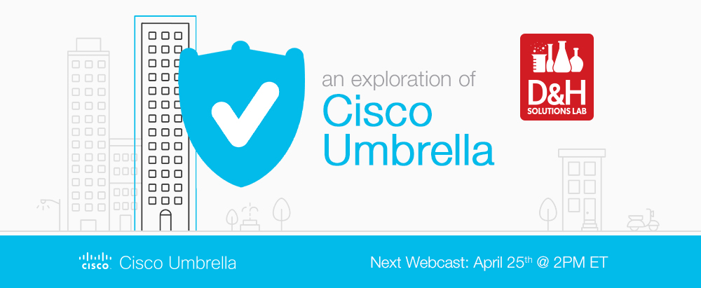Register for the next D&H Solutions Lab webcast: An Exploration of Cisco Umbrella